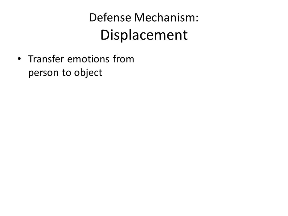 Defense Mechanism: Displacement Transfer emotions from person to object