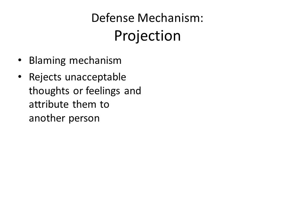 Defense Mechanism: Projection Blaming mechanism Rejects unacceptable thoughts or feelings and attribute them to another person