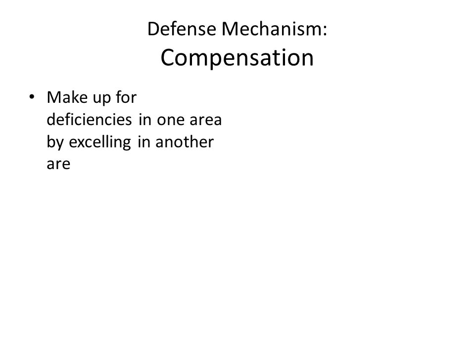 Defense Mechanism: Compensation Make up for deficiencies in one area by excelling in another are
