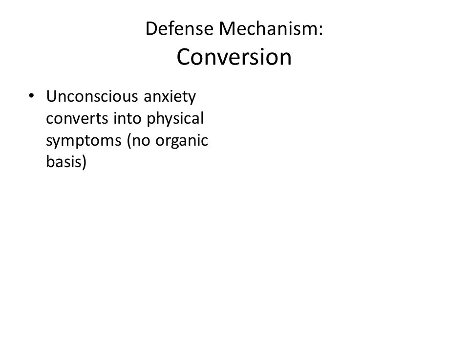 Defense Mechanism: Conversion Unconscious anxiety converts into physical symptoms (no organic basis)