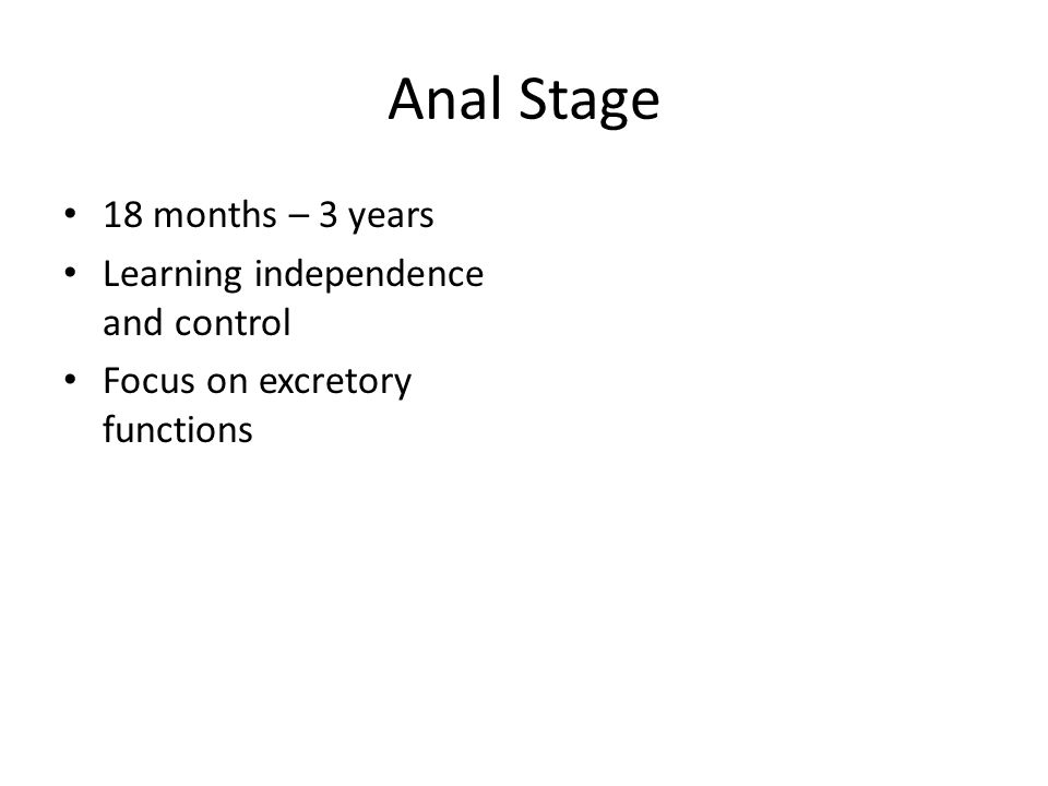 Anal Stage 18 months – 3 years Learning independence and control Focus on excretory functions
