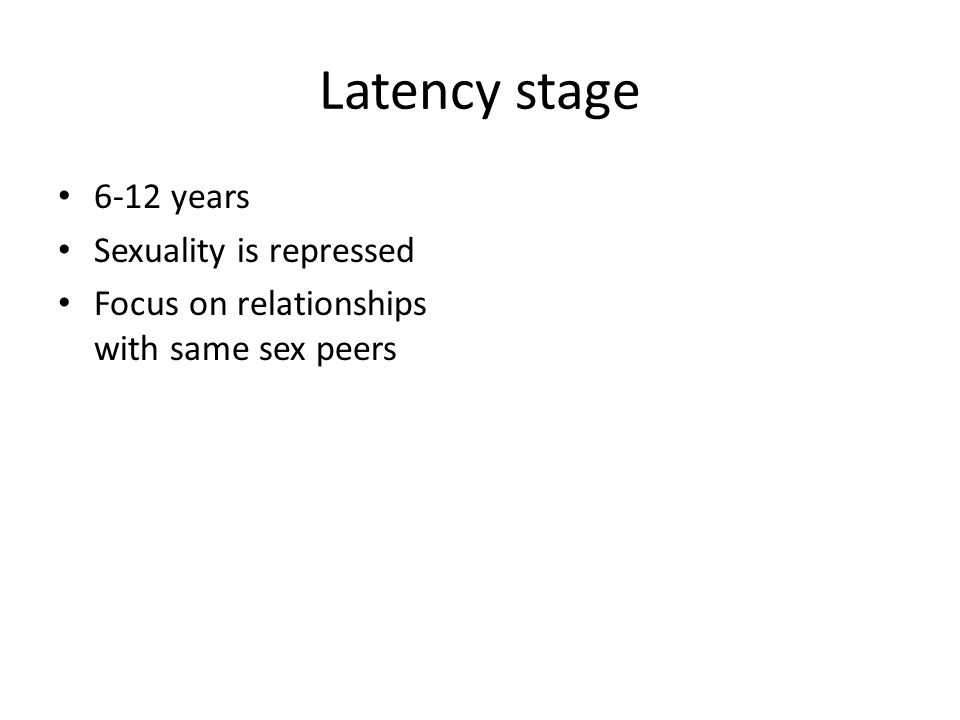 Latency stage 6-12 years Sexuality is repressed Focus on relationships with same sex peers