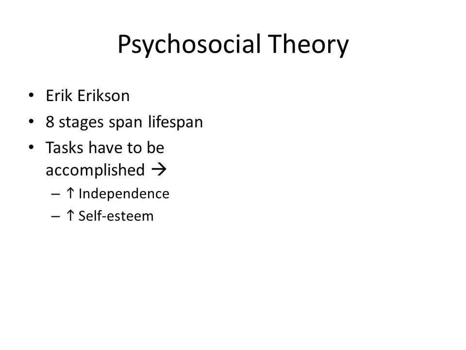 Psychosocial Theory Erik Erikson 8 stages span lifespan Tasks have to be accomplished  –  Independence –  Self-esteem