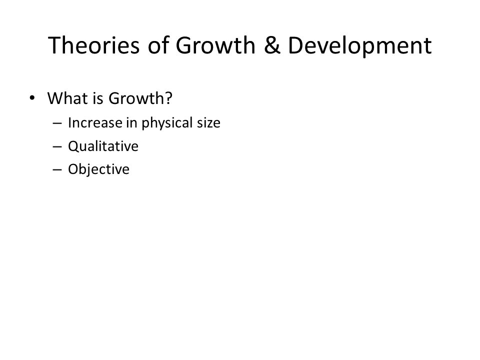 Theories of Growth & Development What is Growth.