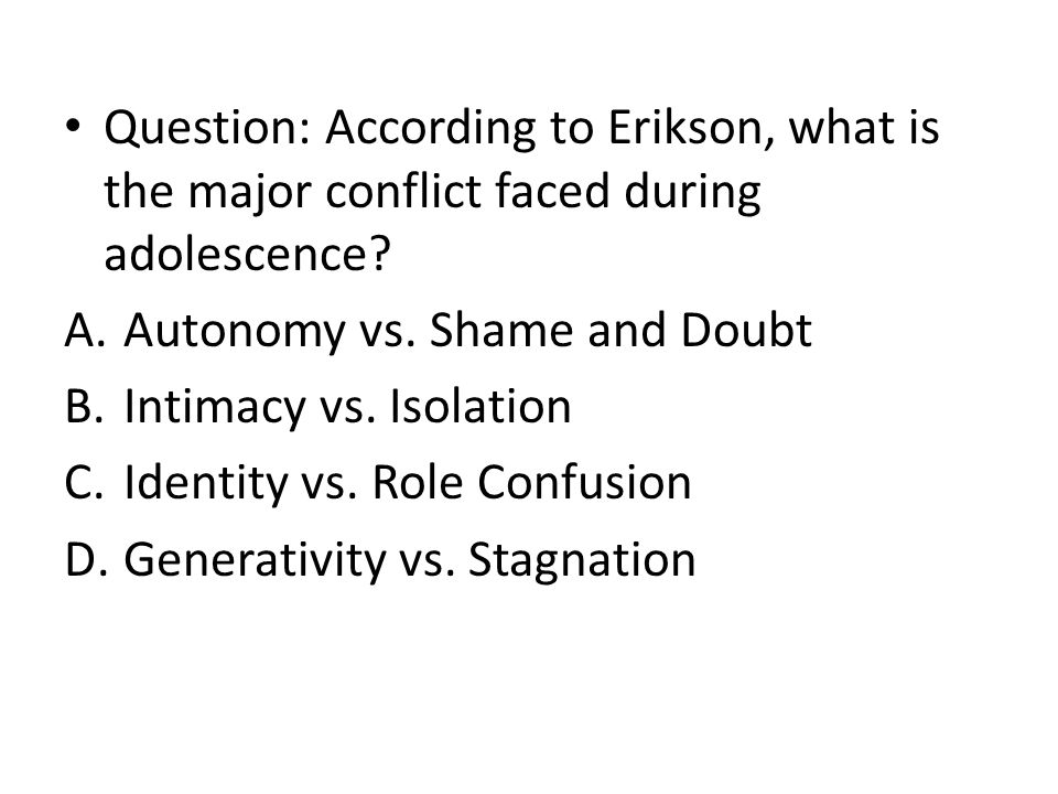 Question: According to Erikson, what is the major conflict faced during adolescence.