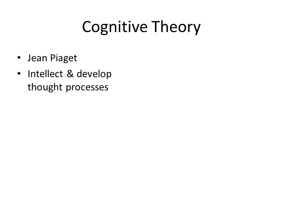 Cognitive Theory Jean Piaget Intellect & develop thought processes