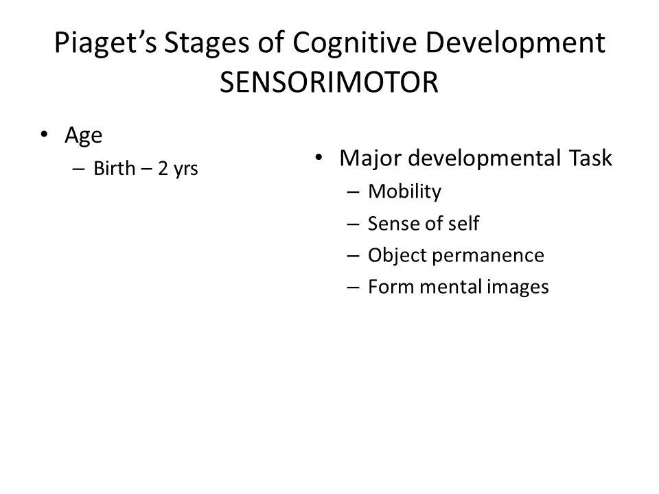 Piaget's Stages of Cognitive Development SENSORIMOTOR Age – Birth – 2 yrs Major developmental Task – Mobility – Sense of self – Object permanence – Form mental images