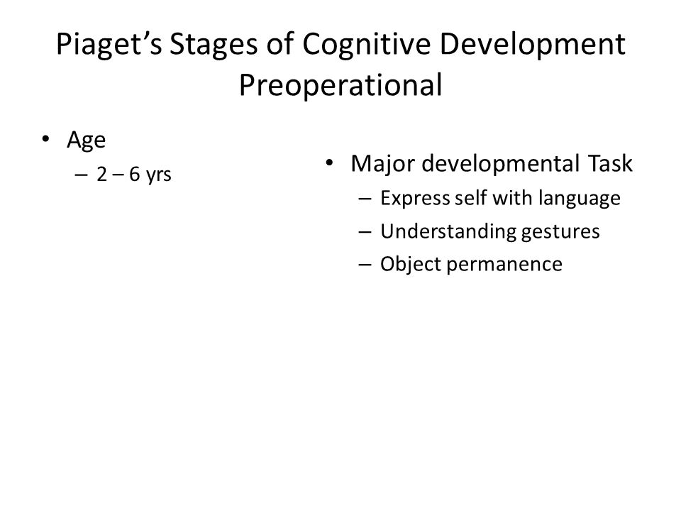 Piaget's Stages of Cognitive Development Preoperational Age – 2 – 6 yrs Major developmental Task – Express self with language – Understanding gestures – Object permanence