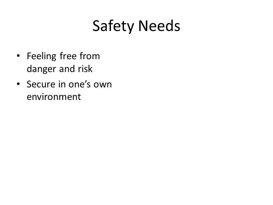 Safety Needs Feeling free from danger and risk Secure in one's own environment