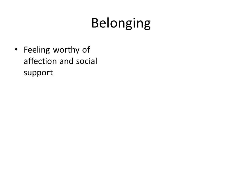 Belonging Feeling worthy of affection and social support