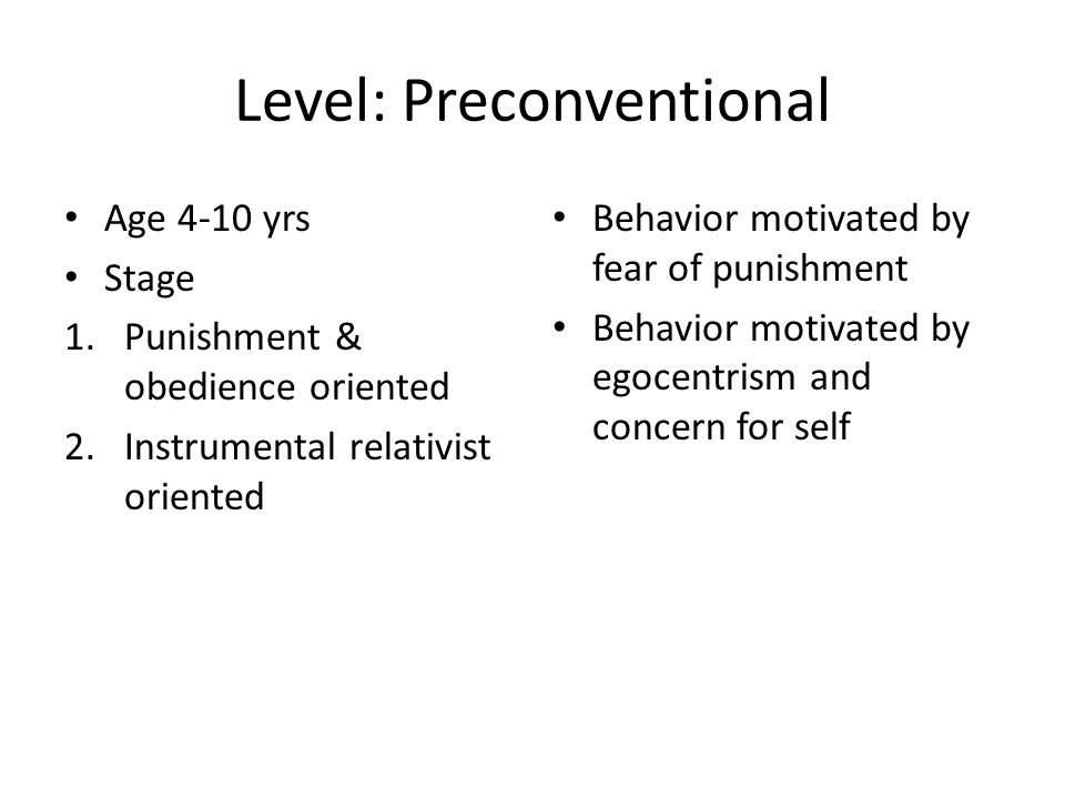 Level: Preconventional Age 4-10 yrs Stage 1.Punishment & obedience oriented 2.Instrumental relativist oriented Behavior motivated by fear of punishment Behavior motivated by egocentrism and concern for self