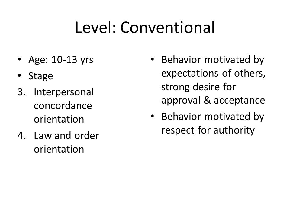 Level: Conventional Age: 10-13 yrs Stage 3.Interpersonal concordance orientation 4.Law and order orientation Behavior motivated by expectations of others, strong desire for approval & acceptance Behavior motivated by respect for authority