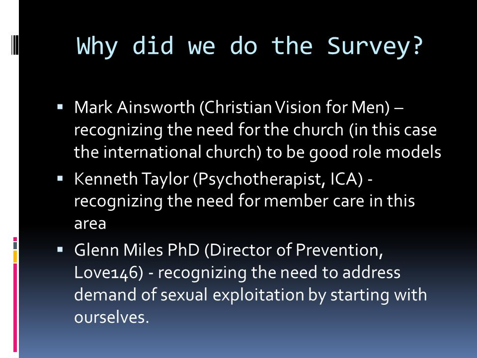 Why did we do the Survey?  Mark Ainsworth (Christian Vision for Men) – recognizing the need for the church (in this case the international church) to