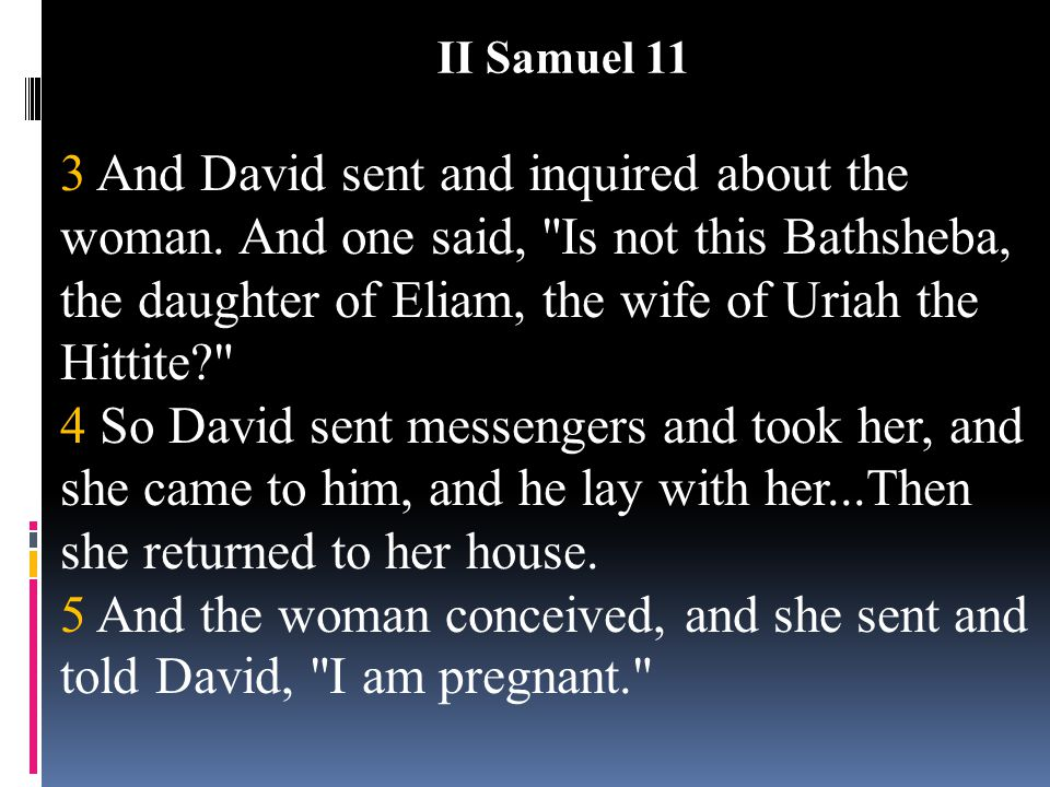 3 And David sent and inquired about the woman. And one said,