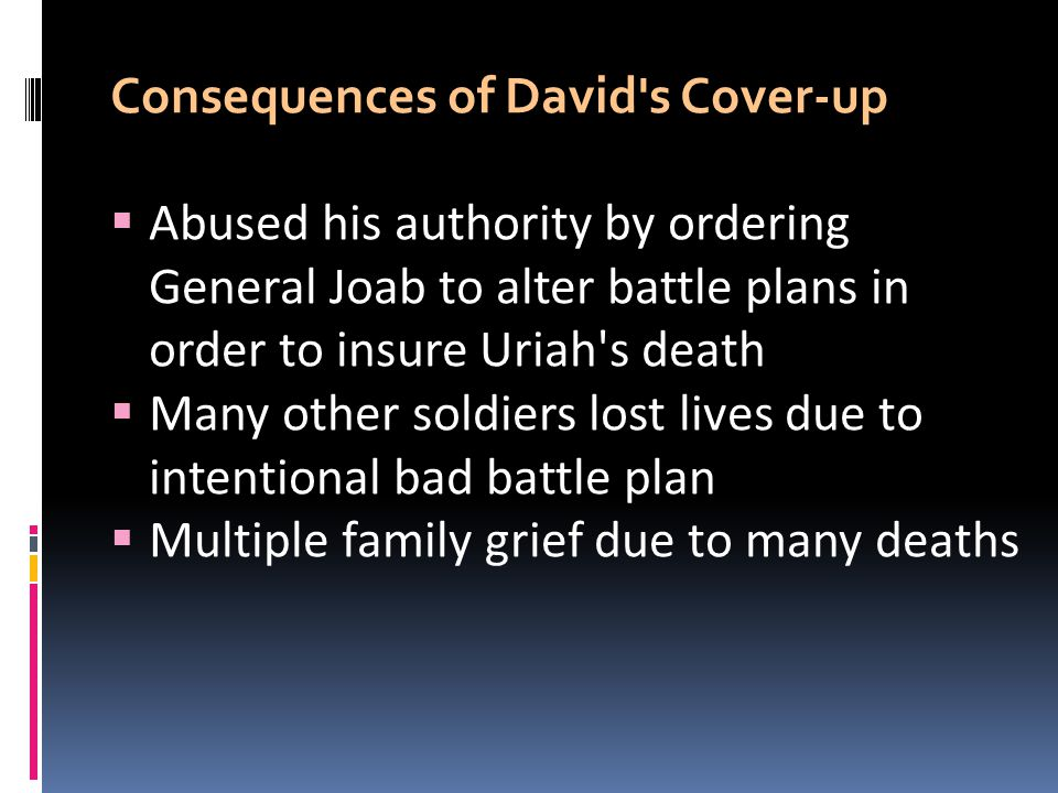 Consequences of David s Cover-up  Abused his authority by ordering General Joab to alter battle plans in order to insure Uriah s death  Many other soldiers lost lives due to intentional bad battle plan  Multiple family grief due to many deaths