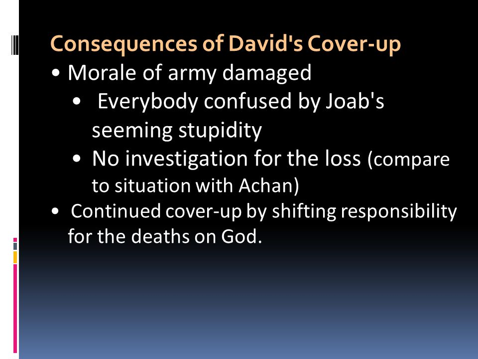 Consequences of David's Cover-up Morale of army damaged Everybody confused by Joab's seeming stupidity No investigation for the loss (compare to situa