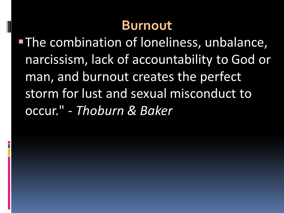 Burnout  The combination of loneliness, unbalance, narcissism, lack of accountability to God or man, and burnout creates the perfect storm for lust a