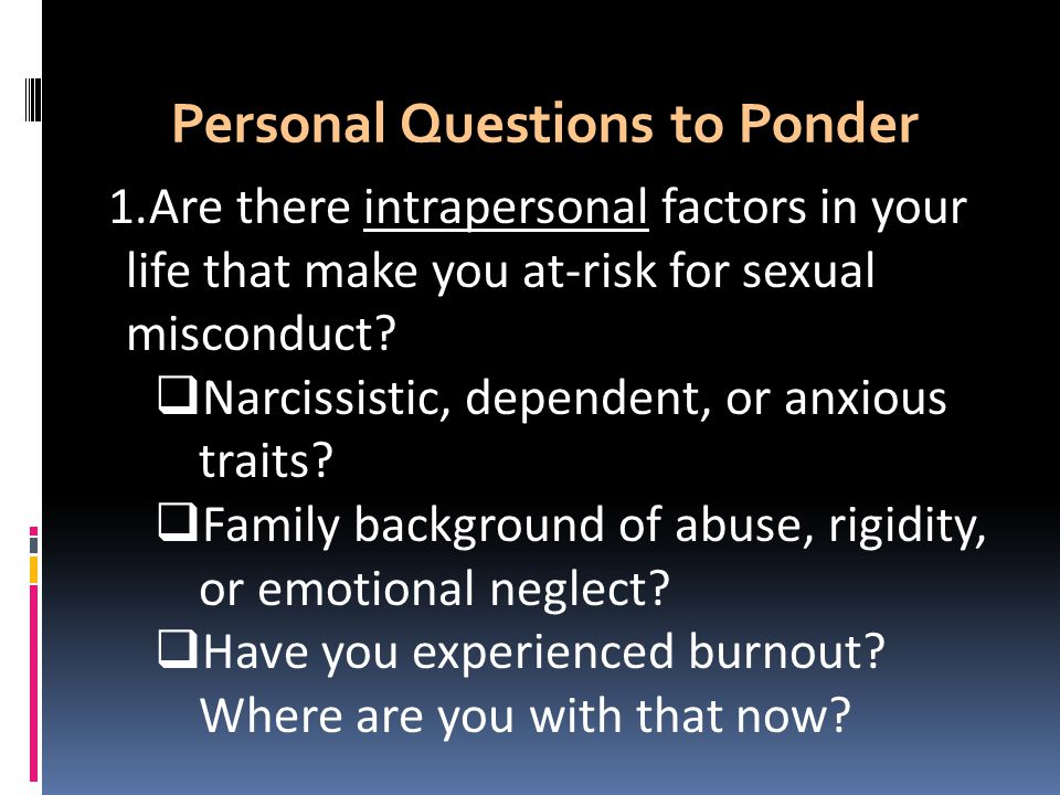 Personal Questions to Ponder 1.Are there intrapersonal factors in your life that make you at-risk for sexual misconduct.