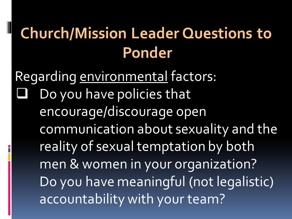 Church/Mission Leader Questions to Ponder Regarding environmental factors:  Do you have policies that encourage/discourage open communication about sexuality and the reality of sexual temptation by both men & women in your organization.