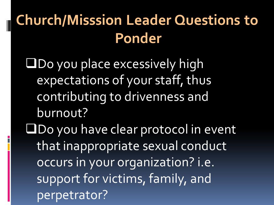 Church/Misssion Leader Questions to Ponder  Do you place excessively high expectations of your staff, thus contributing to drivenness and burnout.