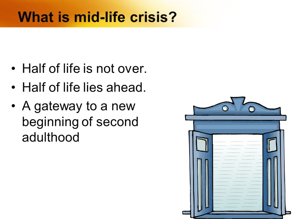 What is mid-life crisis. Half of life is not over.
