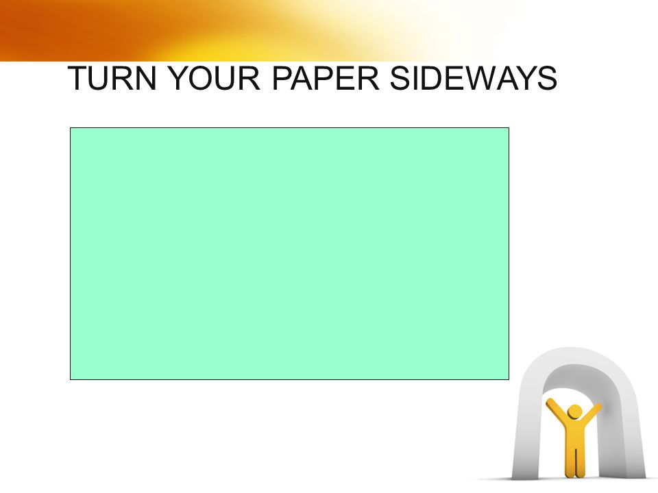 TURN YOUR PAPER SIDEWAYS