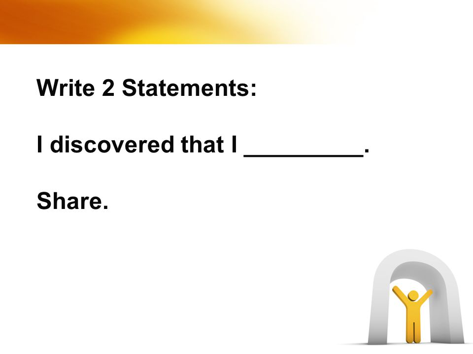 Write 2 Statements: I discovered that I _________. Share.