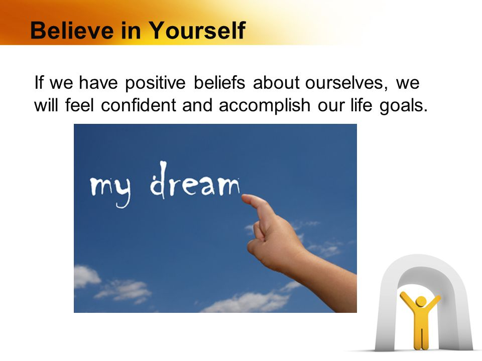 Believe in Yourself If we have positive beliefs about ourselves, we will feel confident and accomplish our life goals.