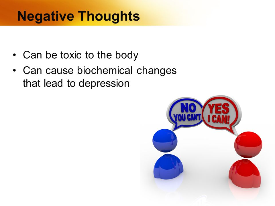 Negative Thoughts Can be toxic to the body Can cause biochemical changes that lead to depression