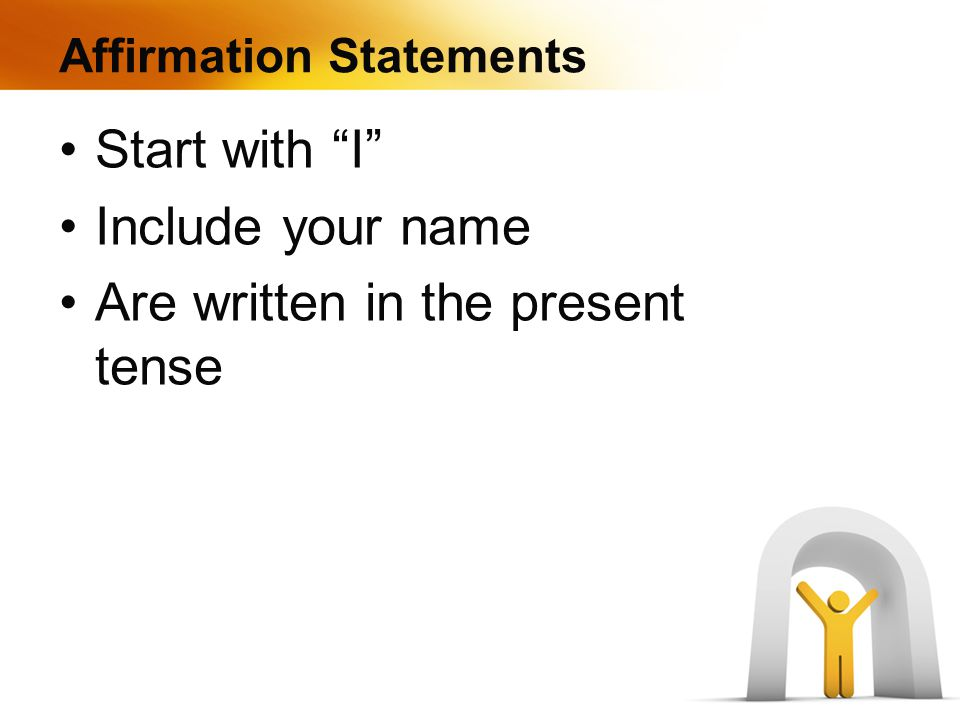 Affirmation Statements Start with I Include your name Are written in the present tense