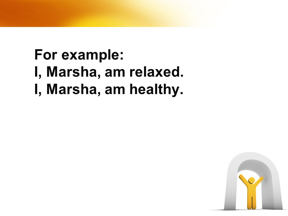 For example: I, Marsha, am relaxed. I, Marsha, am healthy.
