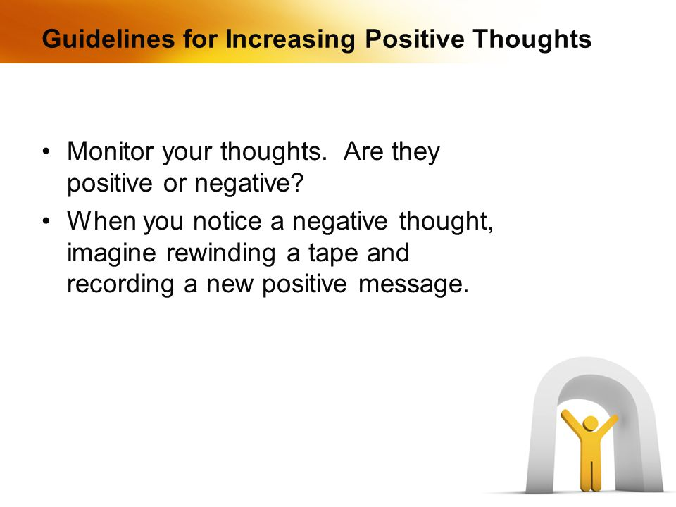 Guidelines for Increasing Positive Thoughts Monitor your thoughts.