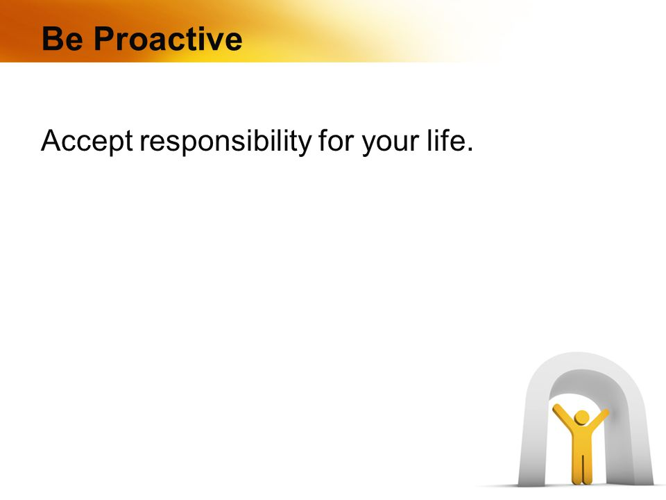 Be Proactive Accept responsibility for your life.