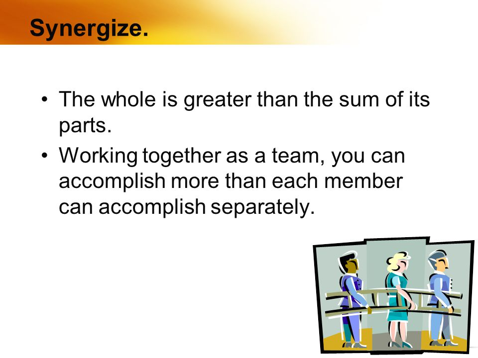Synergize. The whole is greater than the sum of its parts.