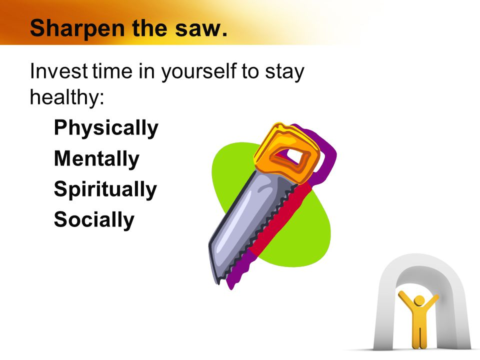 Sharpen the saw. Invest time in yourself to stay healthy: Physically Mentally Spiritually Socially