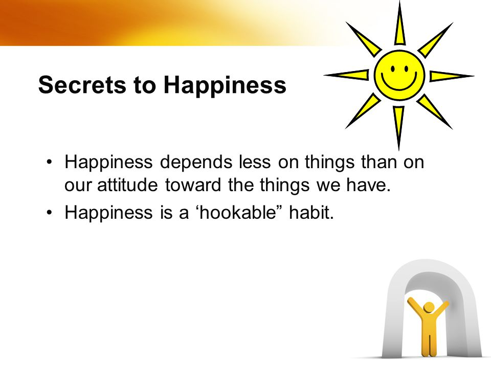 Secrets to Happiness Happiness depends less on things than on our attitude toward the things we have.