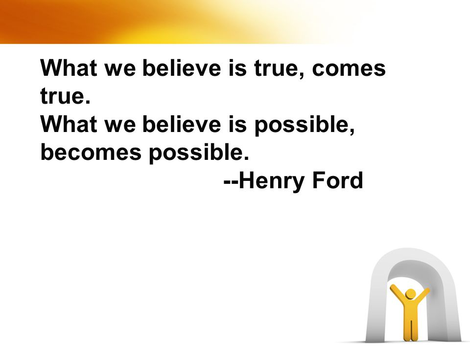 What we believe is true, comes true. What we believe is possible, becomes possible. --Henry Ford