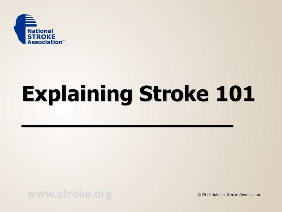 Explaining Stroke 101 __________________ © 2011 National Stroke Association