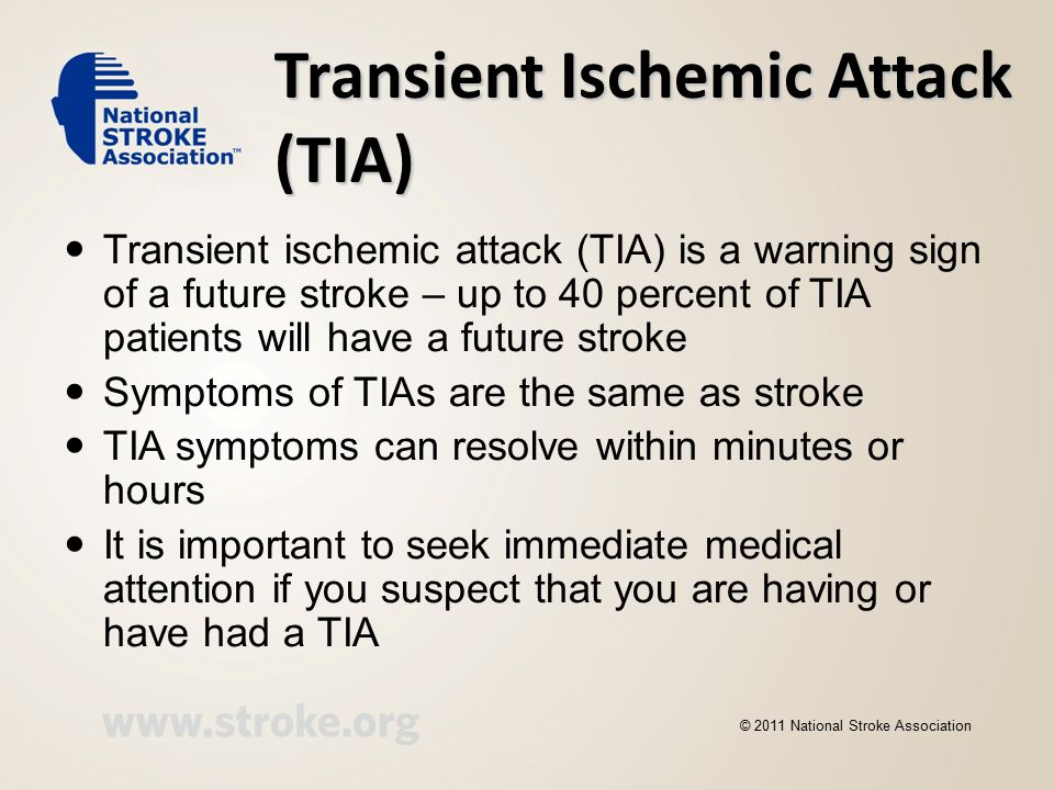 Transient Ischemic Attack (TIA) Transient ischemic attack (TIA) is a warning sign of a future stroke – up to 40 percent of TIA patients will have a future stroke Symptoms of TIAs are the same as stroke TIA symptoms can resolve within minutes or hours It is important to seek immediate medical attention if you suspect that you are having or have had a TIA © 2011 National Stroke Association