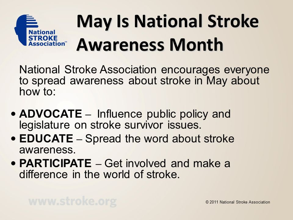Be Stroke Smart Recognize —S troke symptoms Reduce — Stroke risk Respond — At the first sign of stroke, CALL 911 IMMEDIATELY © 2011 National Stroke Association