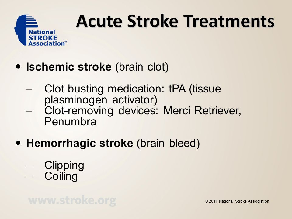 Acute Stroke Treatments Ischemic stroke (brain clot) – Clot busting medication: tPA (tissue plasminogen activator) – Clot-removing devices: Merci Retriever, Penumbra Hemorrhagic stroke (brain bleed) – Clipping – Coiling © 2011 National Stroke Association