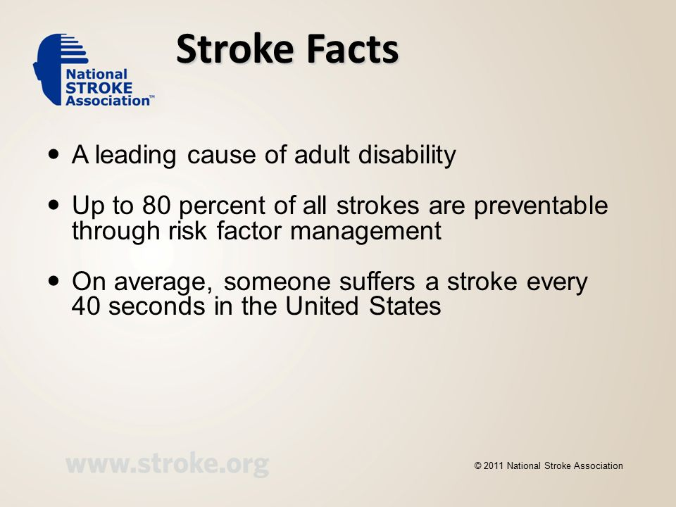 Stroke Facts A leading cause of adult disability Up to 80 percent of all strokes are preventable through risk factor management On average, someone suffers a stroke every 40 seconds in the United States © 2011 National Stroke Association