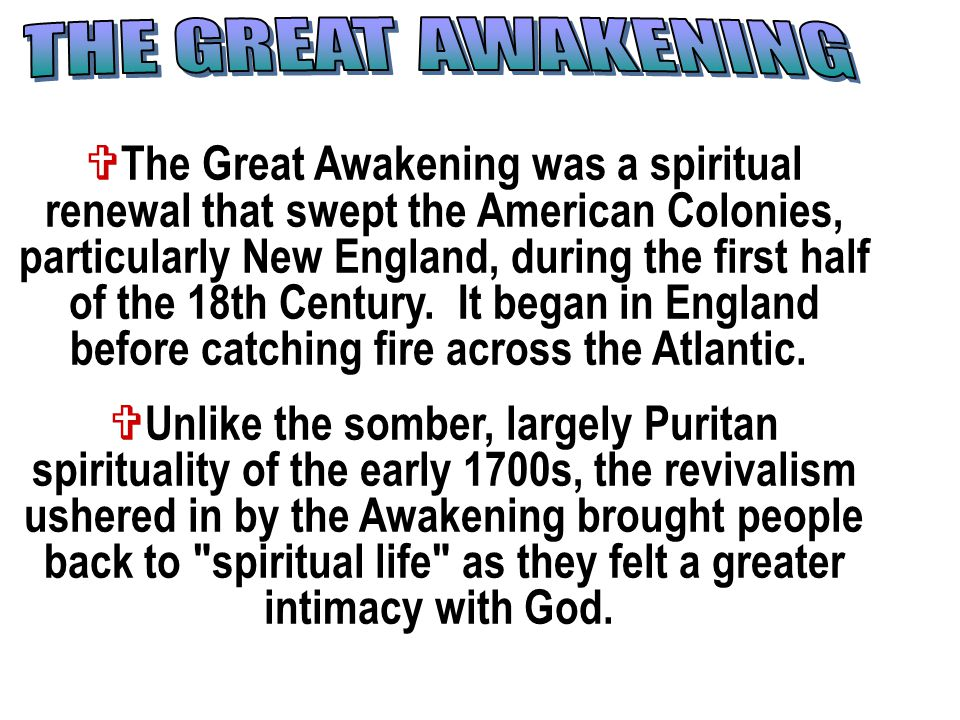  The Great Awakening was a spiritual renewal that swept the American Colonies, particularly New England, during the first half of the 18th Century.