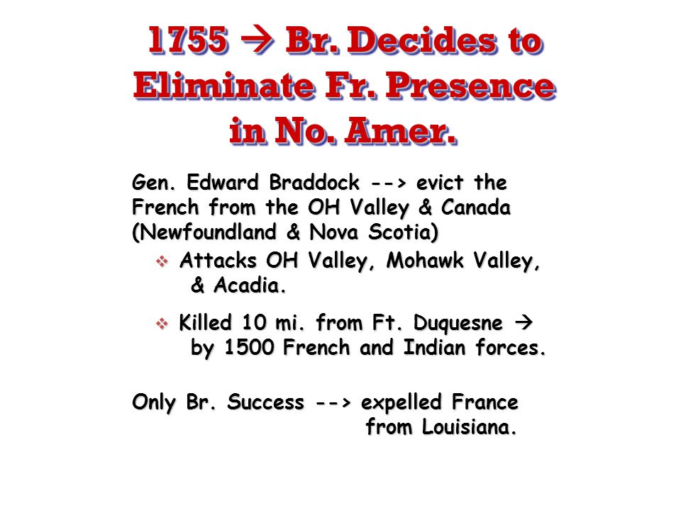 Gen. Edward Braddock --> evict the French from the OH Valley & Canada (Newfoundland & Nova Scotia)  Attacks OH Valley, Mohawk Valley, & Acadia.  Kil