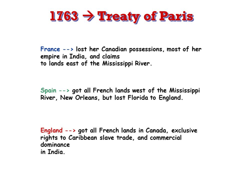 F/I War 1763 Treaty of Paris 1763 England gains French land from Canada to Florida and Appalachians to the Mississippi River.