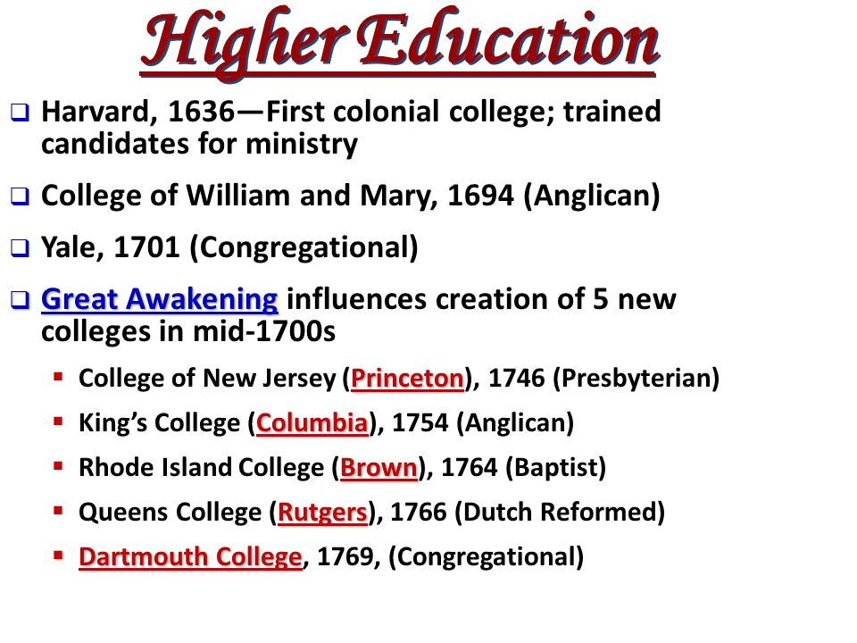  Harvard, 1636—First colonial college; trained candidates for ministry  College of William and Mary, 1694 (Anglican)  Yale, 1701 (Congregational) 