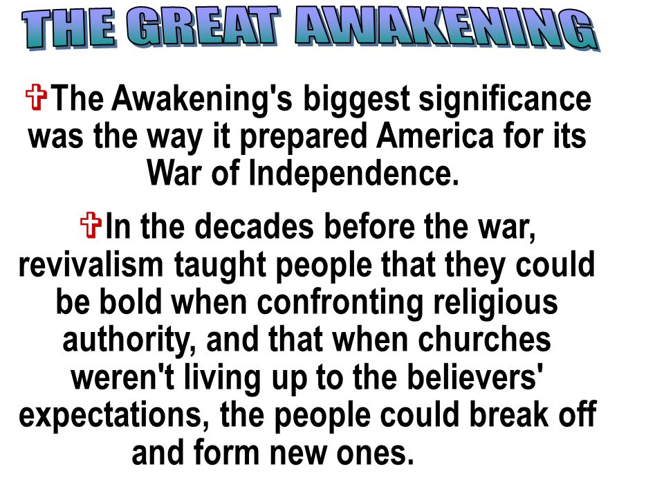  The Awakening's biggest significance was the way it prepared America for its War of Independence.  In the decades before the war, revivalism taught
