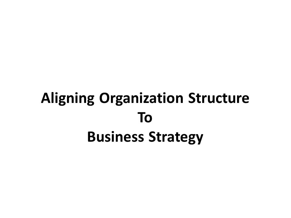 Aligning Organization Structure To Business Strategy