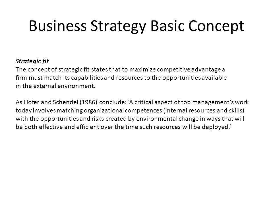 Business Strategy Basic Concept Strategic fit The concept of strategic fit states that to maximize competitive advantage a firm must match its capabil