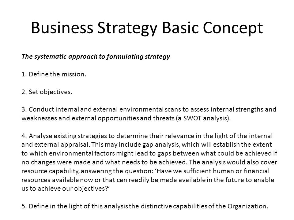 Business Strategy Basic Concept The systematic approach to formulating strategy 1. Define the mission. 2. Set objectives. 3. Conduct internal and exte
